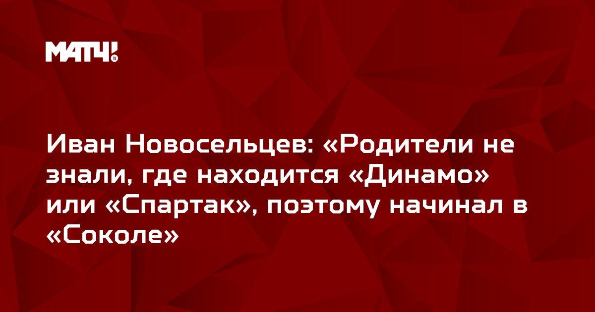 Иван Новосельцев: «Родители не знали, где находится «Динамо» или «Спартак», поэтому начинал в «Соколе»