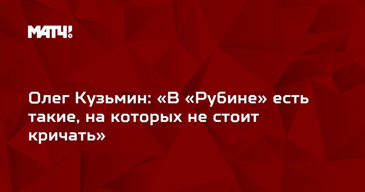 Олег Кузьмин: «В «Рубине» есть такие, на которых не стоит кричать»