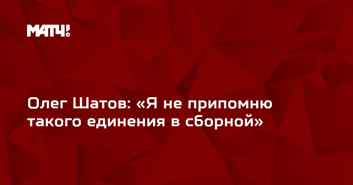 Олег Шатов: «Я не припомню такого единения в сборной»