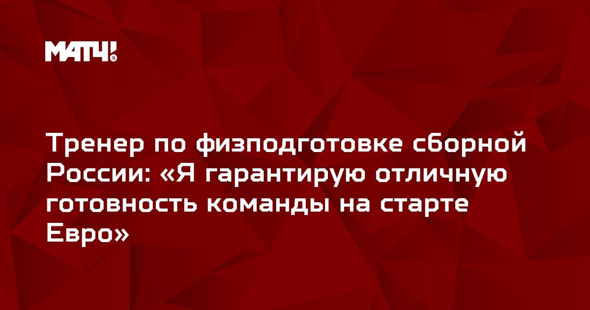 Тренер по физподготовке сборной России: «Я гарантирую отличную готовность команды на старте Евро»