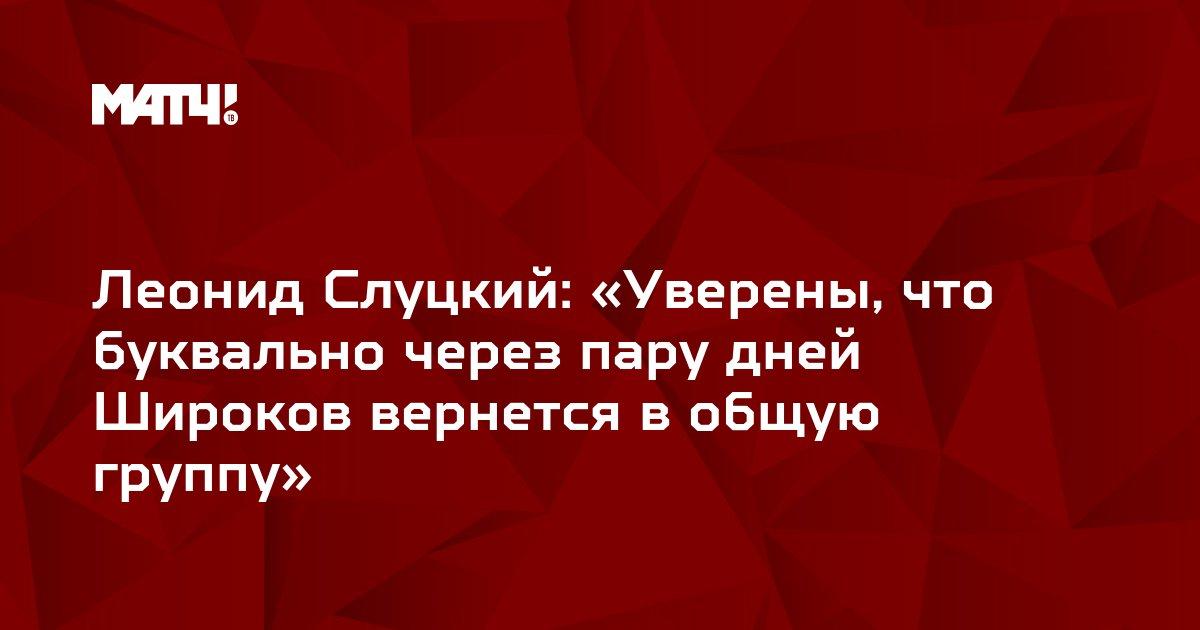 Леонид Слуцкий: «Уверены, что буквально через пару дней Широков вернется в общую группу»