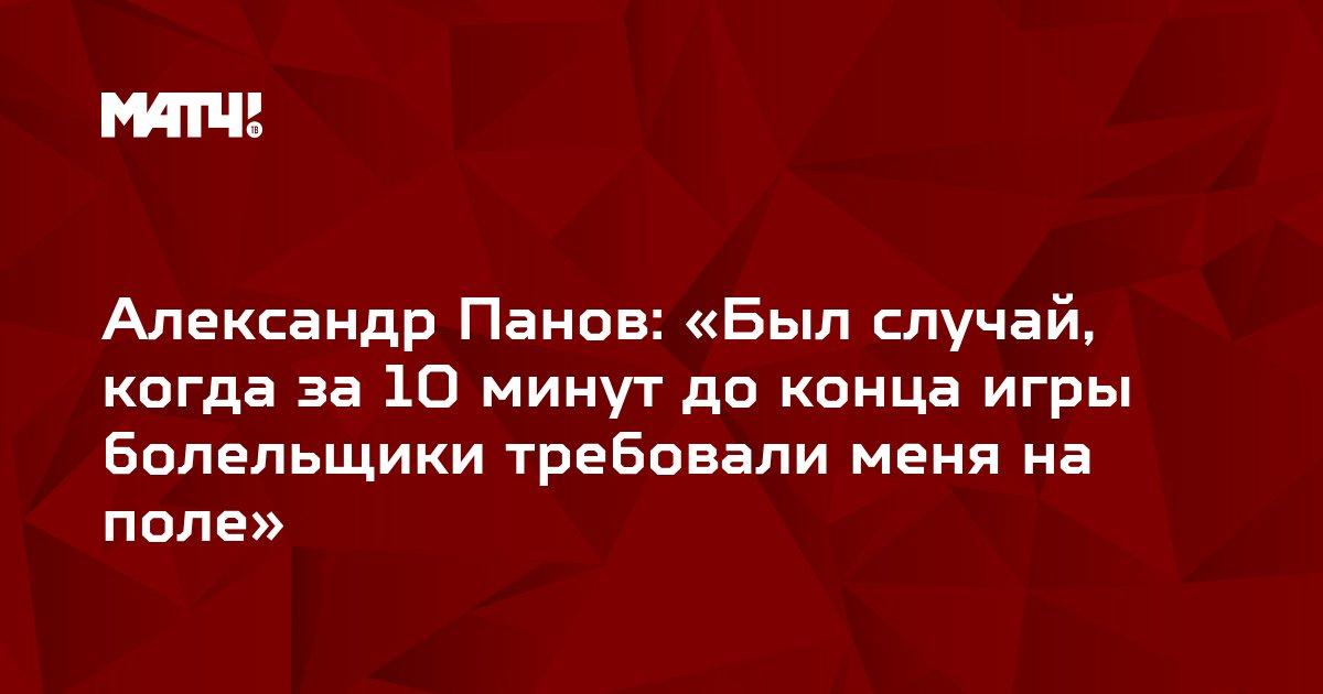 Александр Панов: «Был случай, когда за 10 минут до конца игры болельщики требовали меня на поле»