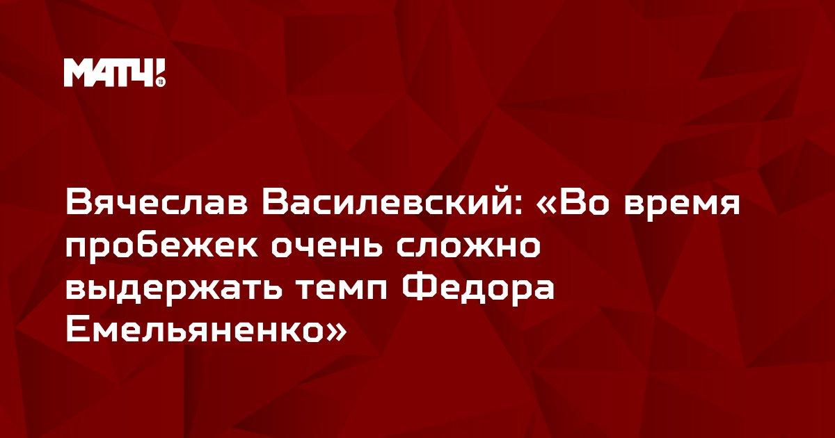 Вячеслав Василевский: «Во время пробежек очень сложно выдержать темп Федора Емельяненко»