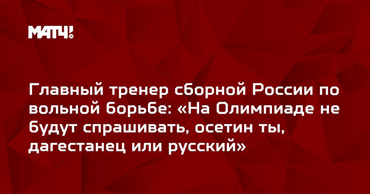 Главный тренер сборной России по вольной борьбе: «На Олимпиаде не будут спрашивать, осетин ты, дагестанец или русский»