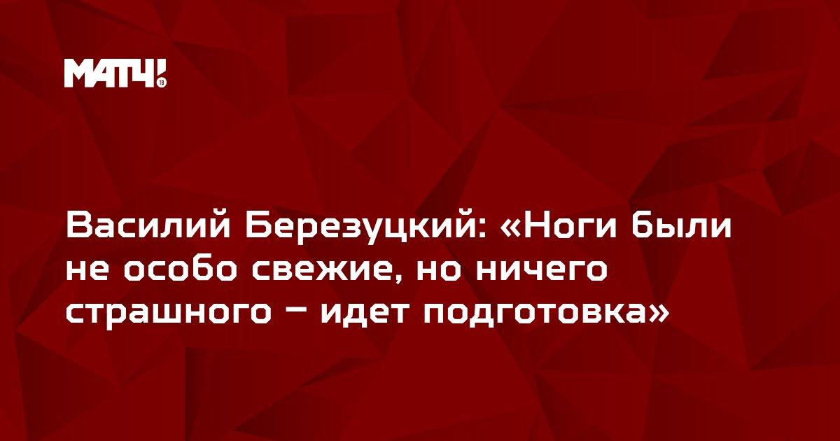Василий Березуцкий: «Ноги были не особо свежие, но ничего страшного – идет подготовка»