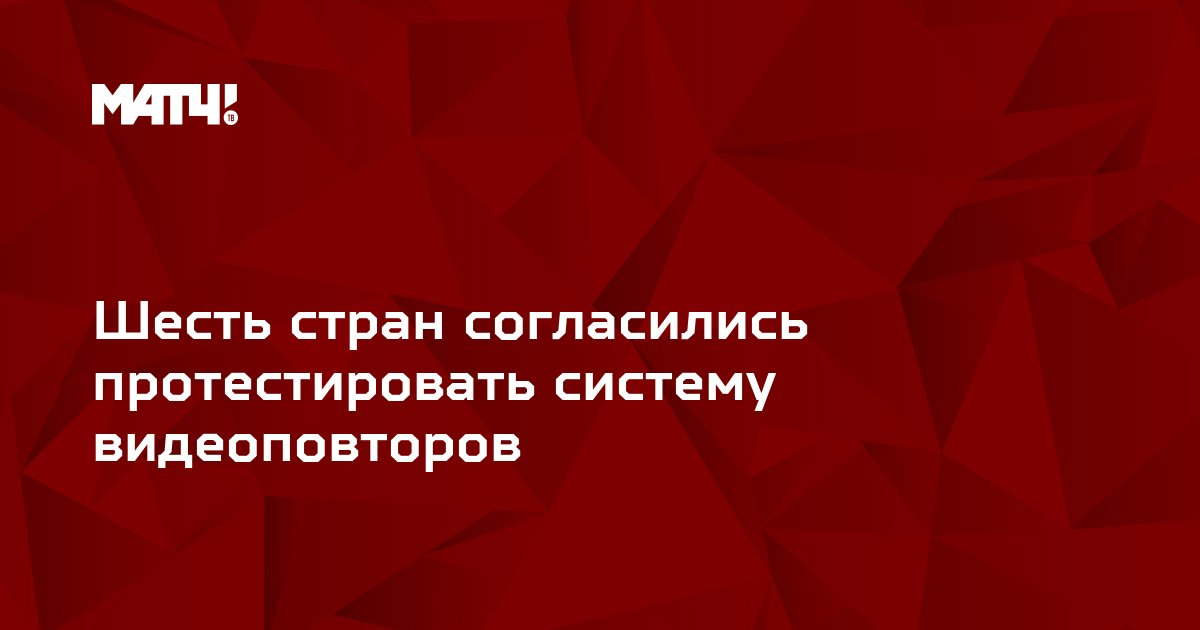 Шесть стран согласились протестировать систему видеоповторов