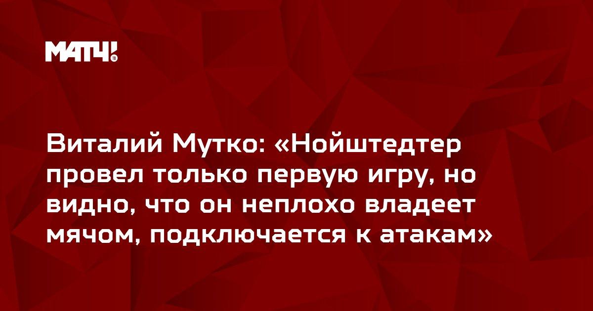 Виталий Мутко: «Нойштедтер провел только первую игру, но видно, что он неплохо владеет мячом, подключается к атакам»