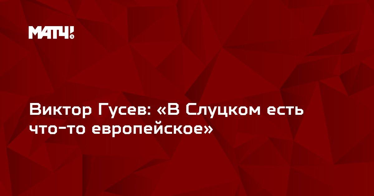Виктор Гусев: «В Слуцком есть что-то европейское»