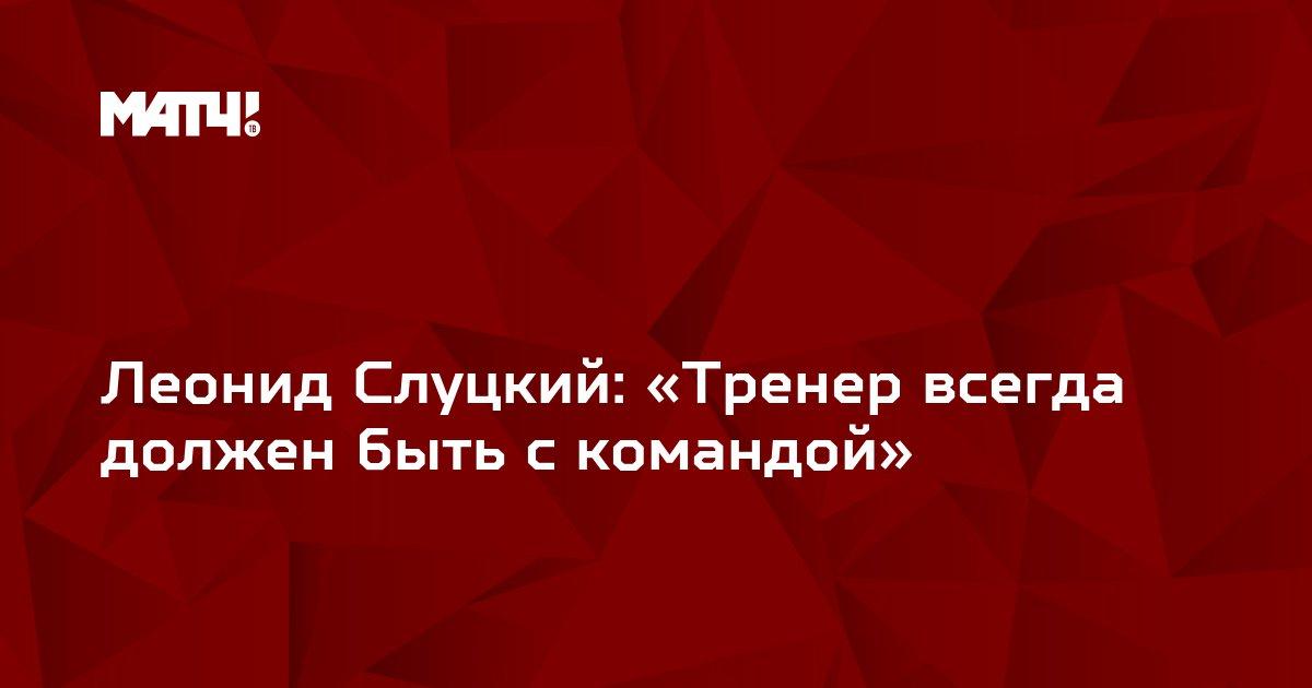 Леонид Слуцкий: «Тренер всегда должен быть с командой»