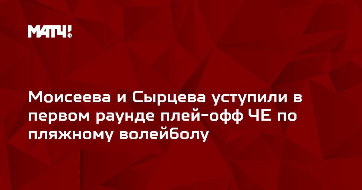 Моисеева и Сырцева уступили в первом раунде плей-офф ЧЕ по пляжному волейболу