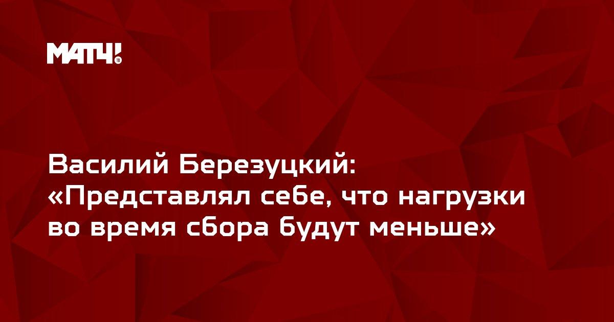 Василий Березуцкий: «Представлял себе, что нагрузки во время сбора будут меньше»