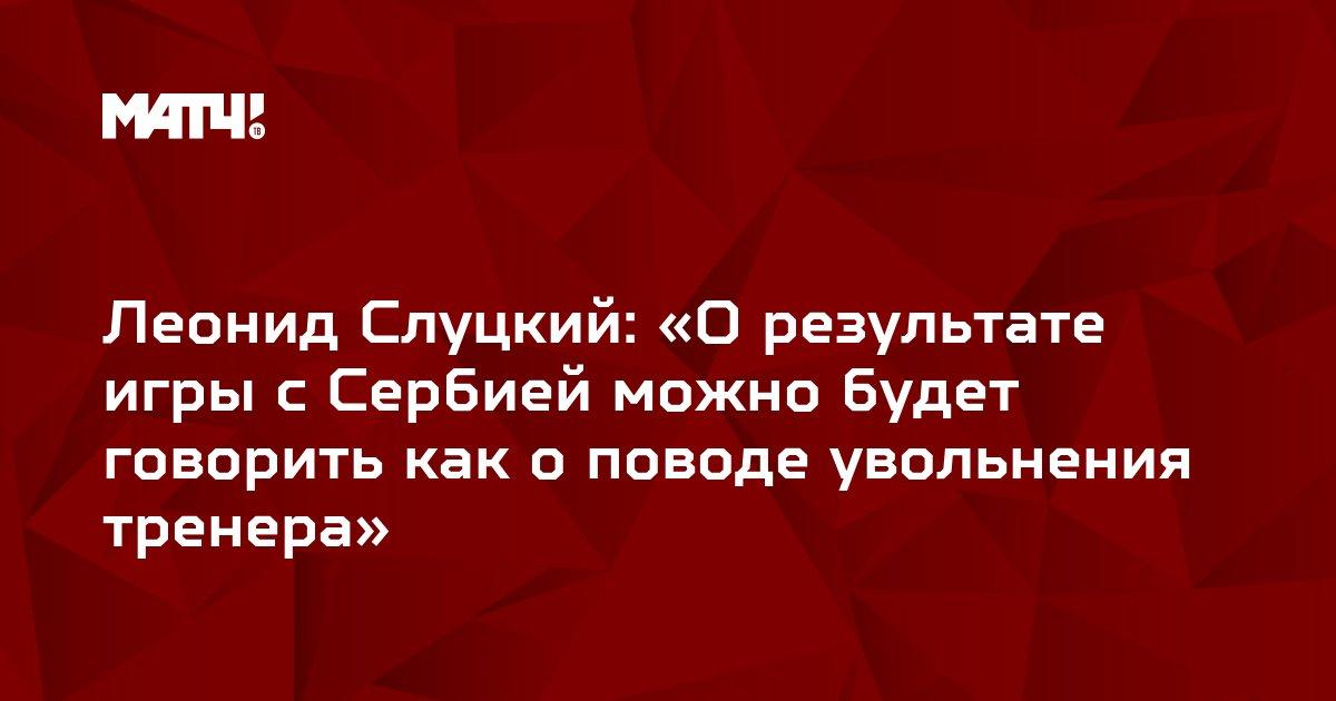 Леонид Слуцкий: «О результате игры с Сербией можно будет говорить как о поводе увольнения тренера»
