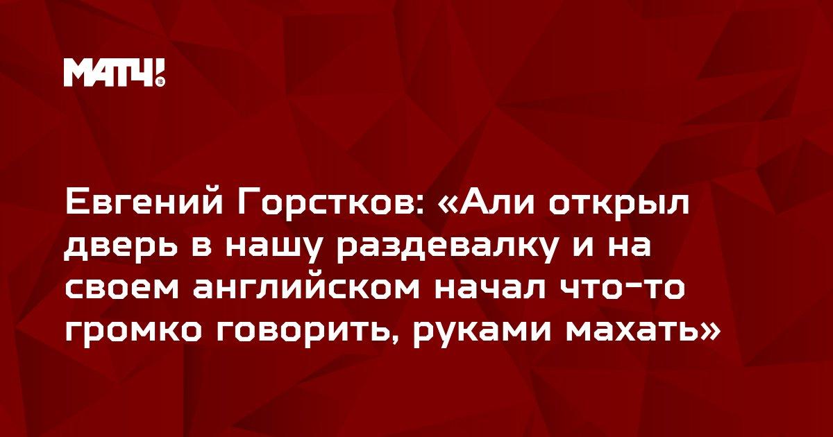 Евгений Горстков: «Али открыл дверь в нашу раздевалку и на своем английском начал что-то громко говорить, руками махать»