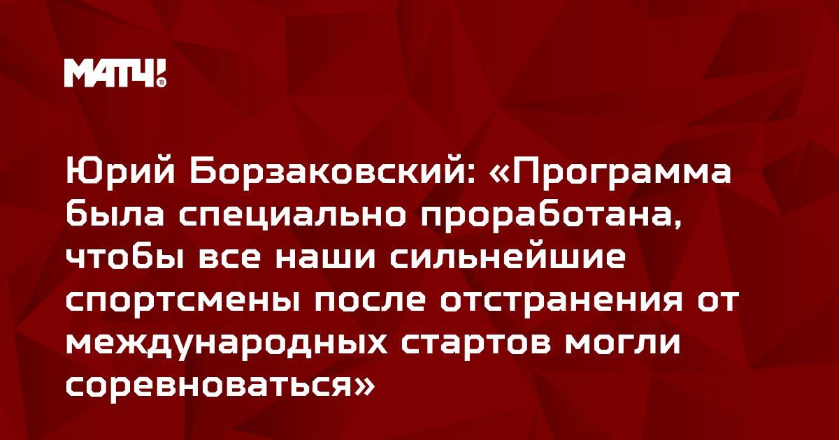 Юрий Борзаковский: «Программа была специально проработана, чтобы все наши сильнейшие спортсмены после отстранения от международных стартов могли соревноваться»