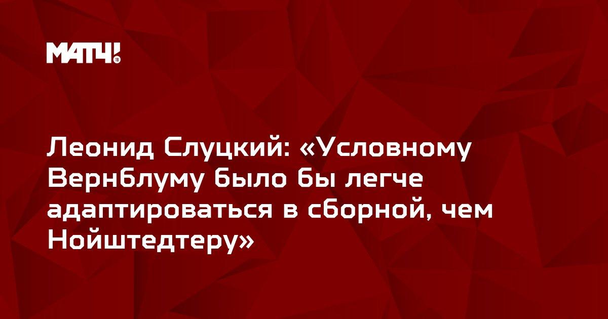Леонид Слуцкий: «Условному Вернблуму было бы легче адаптироваться в сборной, чем Нойштедтеру»
