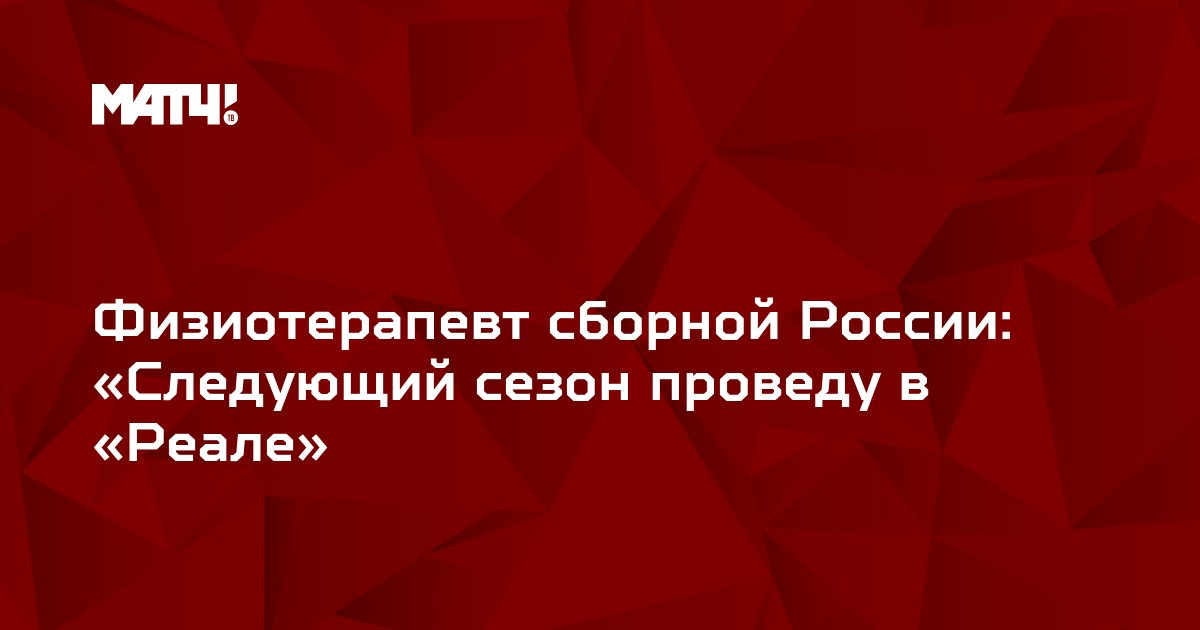 Физиотерапевт сборной России: «Следующий сезон проведу в «Реале»