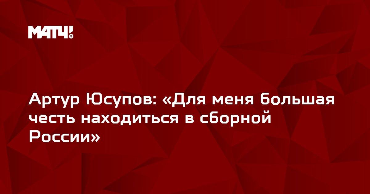 Артур Юсупов: «Для меня большая честь находиться в сборной России»