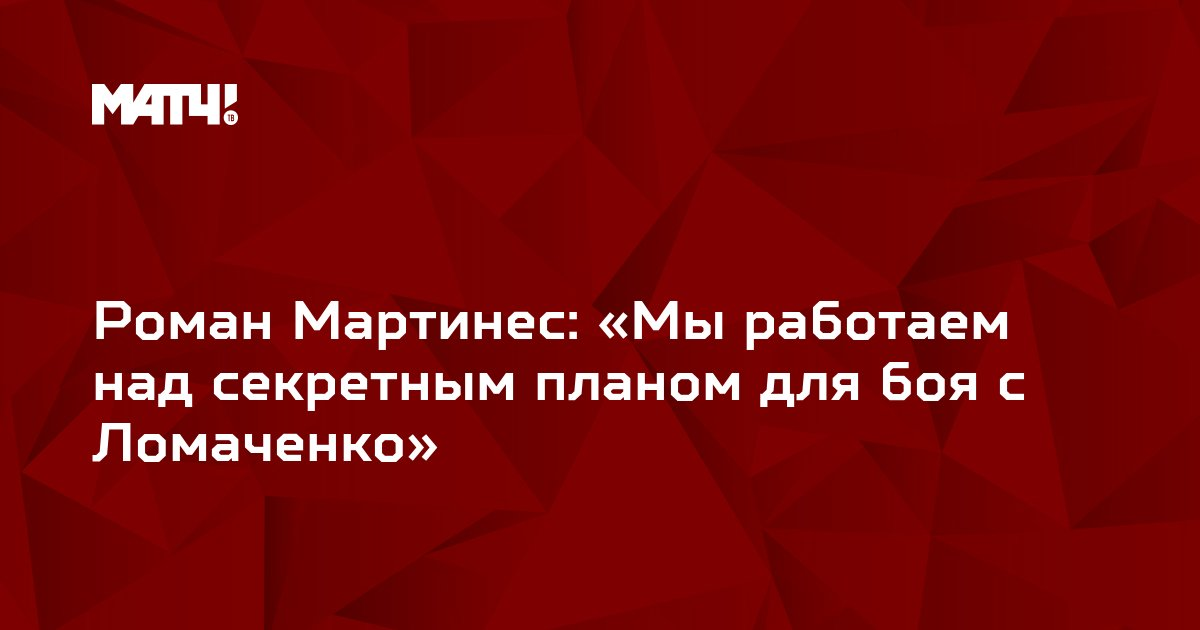 Роман Мартинес: «Мы работаем над секретным планом для боя с Ломаченко»