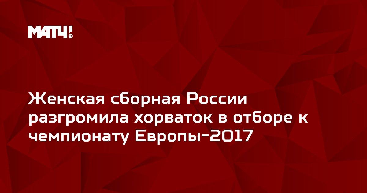Женская сборная России разгромила хорваток в отборе к чемпионату Европы-2017