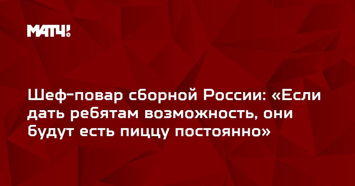 Шеф-повар сборной России: «Если дать ребятам возможность, они будут есть пиццу постоянно»