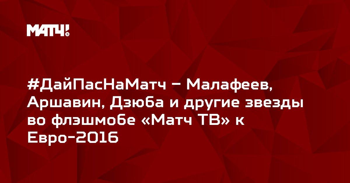#ДайПасНаМатч – Малафеев, Аршавин, Дзюба и другие звезды во флэшмобе «Матч ТВ» к Евро-2016