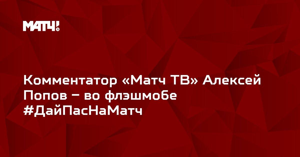 Комментатор «Матч ТВ» Алексей Попов – во флэшмобе #ДайПасНаМатч