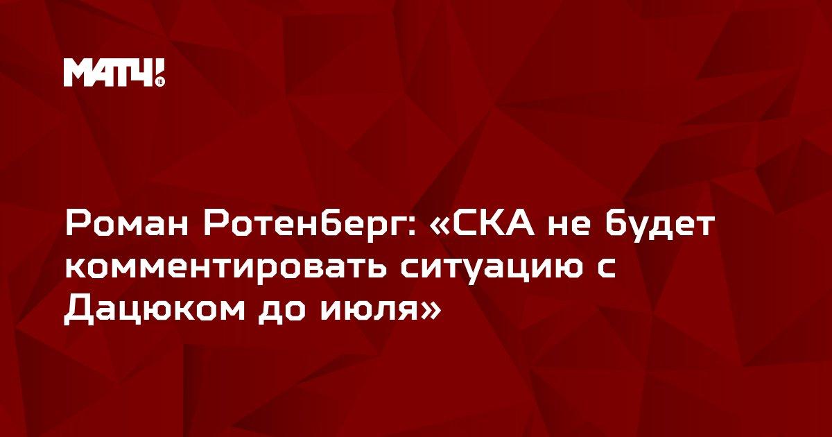 Роман Ротенберг: «СКА не будет комментировать ситуацию с Дацюком до июля»