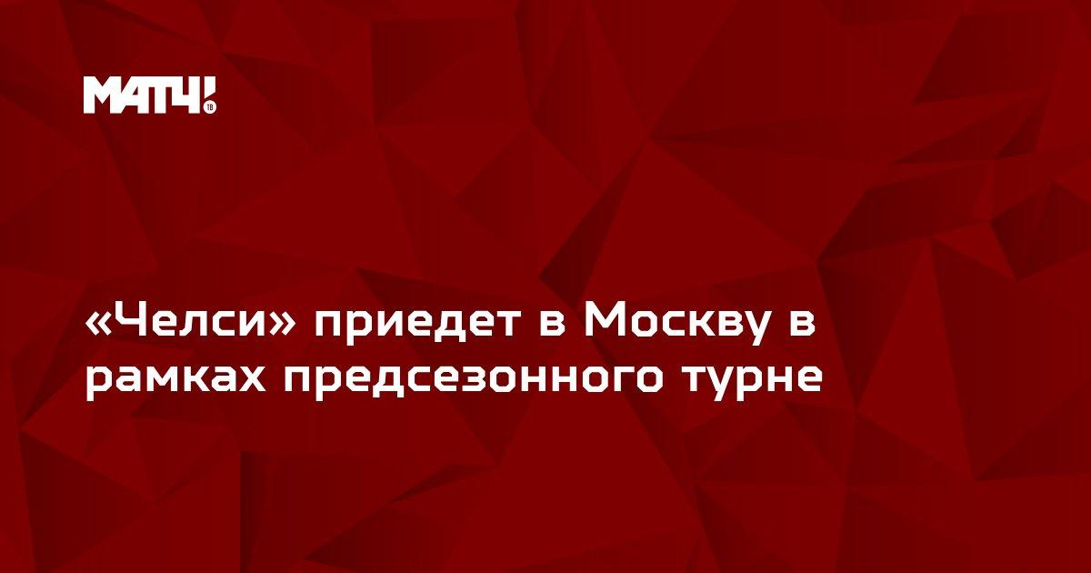 «Челси» приедет в Москву в рамках предсезонного турне