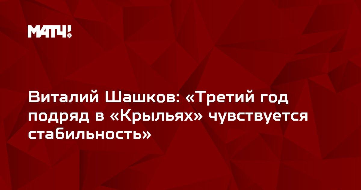 Виталий Шашков: «Третий год подряд в «Крыльях» чувствуется стабильность»