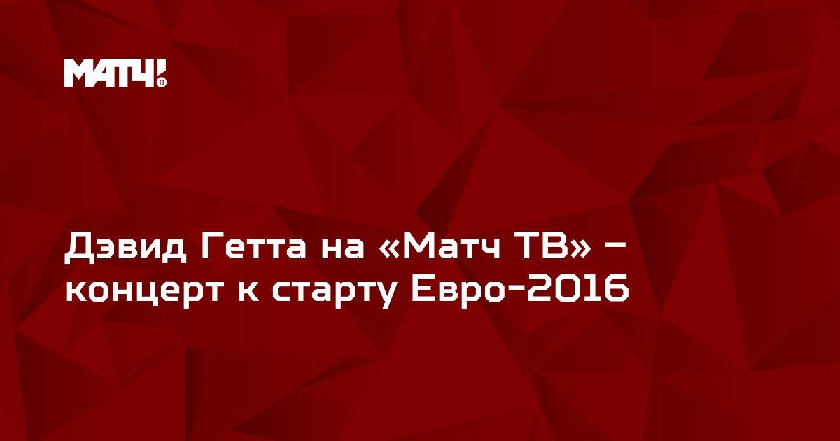 Дэвид Гетта на «Матч ТВ» – концерт к старту Евро-2016