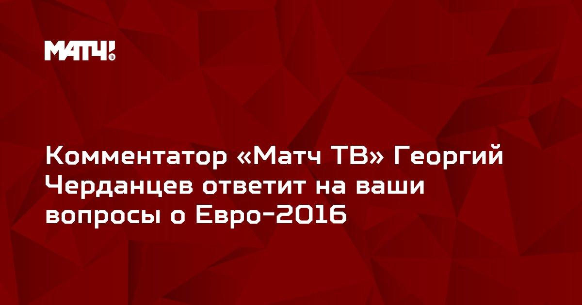 Комментатор «Матч ТВ» Георгий Черданцев ответит на ваши вопросы о Евро-2016