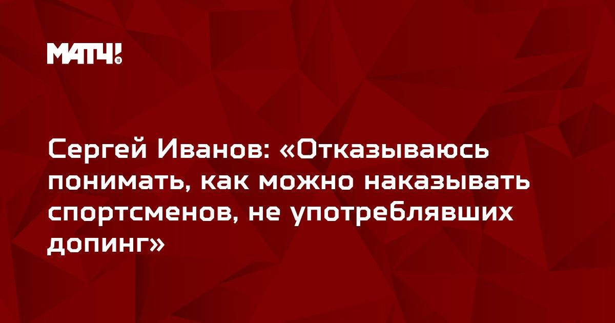Сергей Иванов: «Отказываюсь понимать, как можно наказывать спортсменов, не употреблявших допинг»