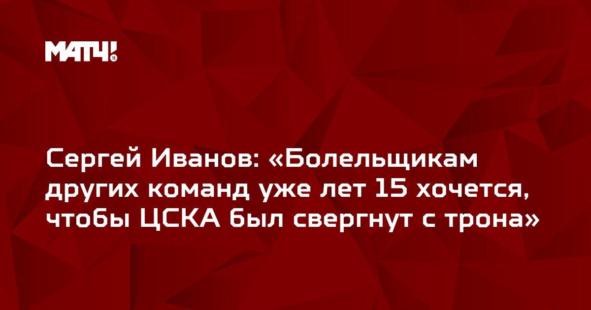 Сергей Иванов: «Болельщикам других команд уже лет 15 хочется, чтобы ЦСКА был свергнут с трона»