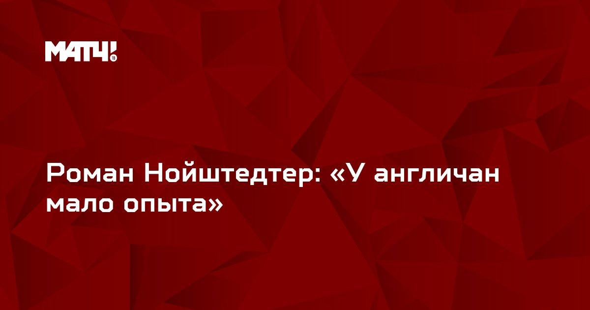 Роман Нойштедтер: «У англичан мало опыта»
