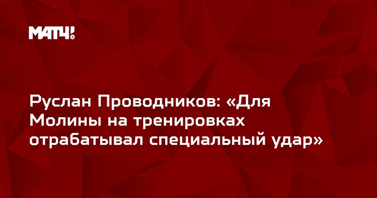 Руслан Проводников: «Для Молины на тренировках отрабатывал специальный удар»