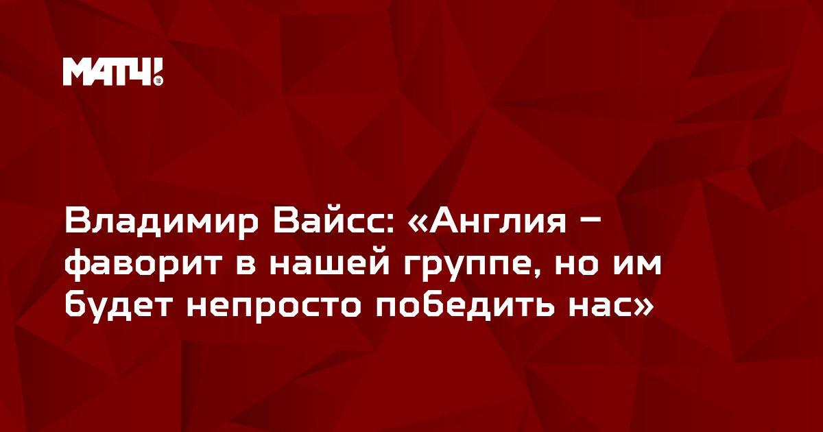 Владимир Вайсс: «Англия – фаворит в нашей группе, но им будет непросто победить нас»