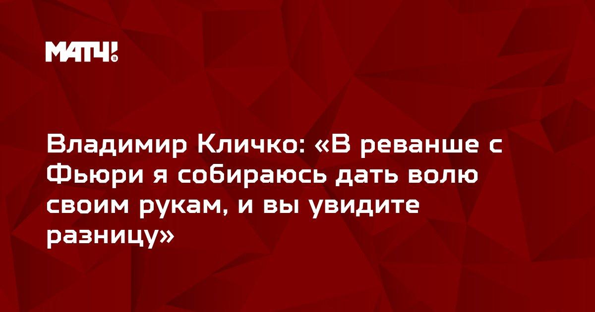 Владимир Кличко: «В реванше с Фьюри я собираюсь дать волю своим рукам, и вы увидите разницу»