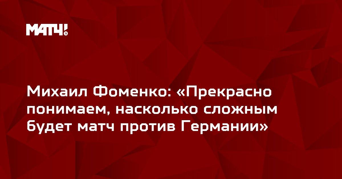 Михаил Фоменко: «Прекрасно понимаем, насколько сложным будет матч против Германии»