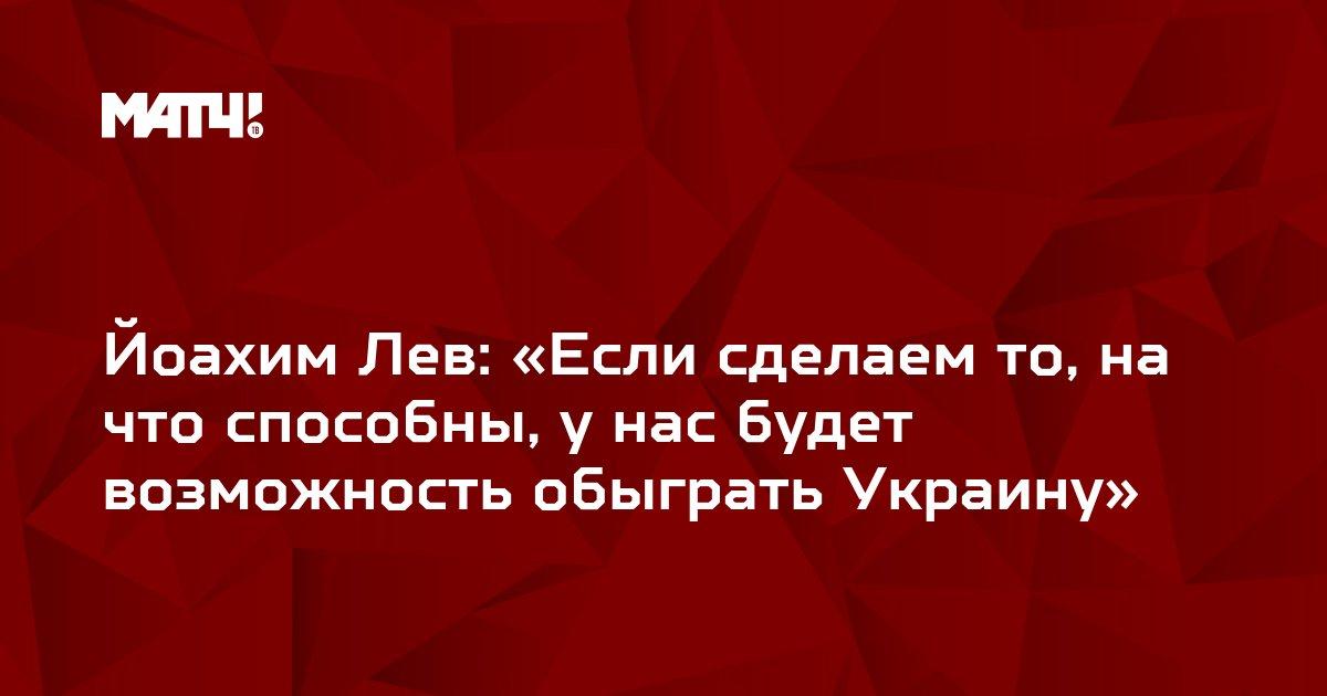 Йоахим Лев: «Если сделаем то, на что способны, у нас будет возможность обыграть Украину»