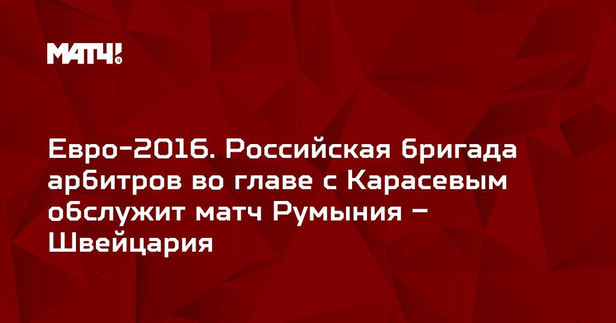 Евро-2016. Российская бригада арбитров во главе с Карасевым обслужит матч Румыния – Швейцария