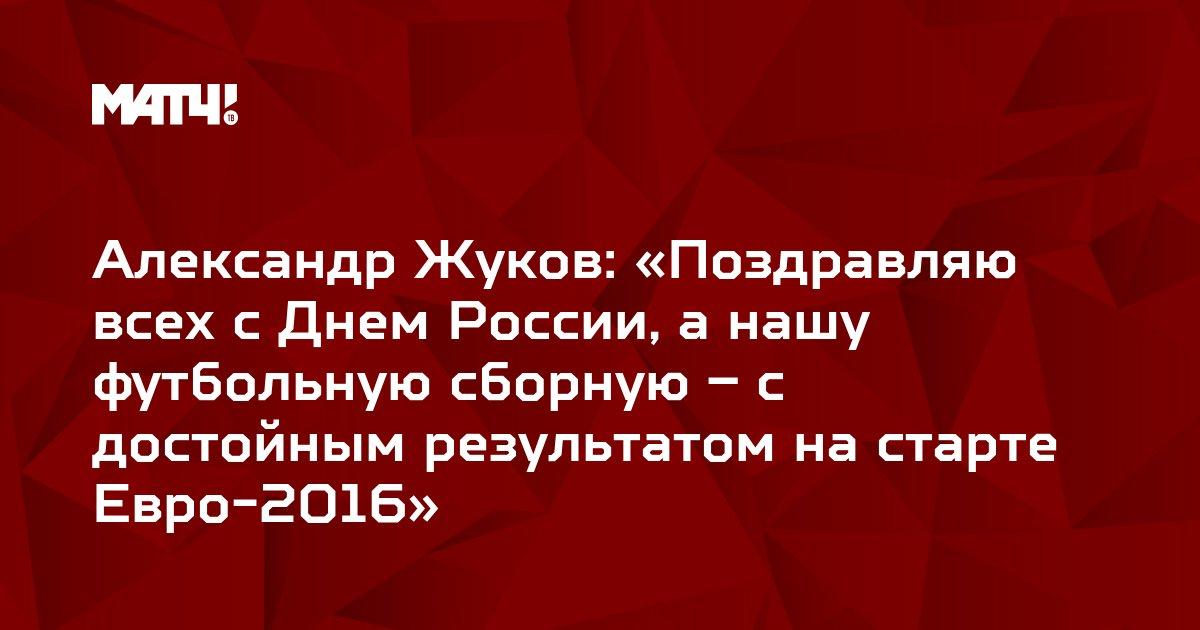 Александр Жуков: «Поздравляю всех с Днем России, а нашу футбольную сборную – с достойным результатом на старте Евро-2016»