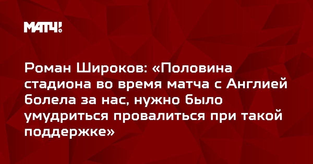 Роман Широков: «Половина стадиона во время матча с Англией болела за нас, нужно было умудриться провалиться при такой поддержке»