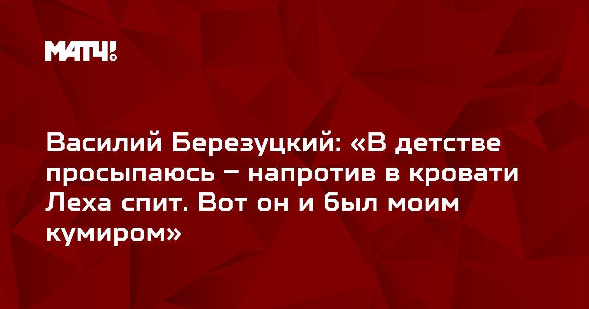 Василий Березуцкий: «В детстве просыпаюсь – напротив в кровати Леха спит. Вот он и был моим кумиром»