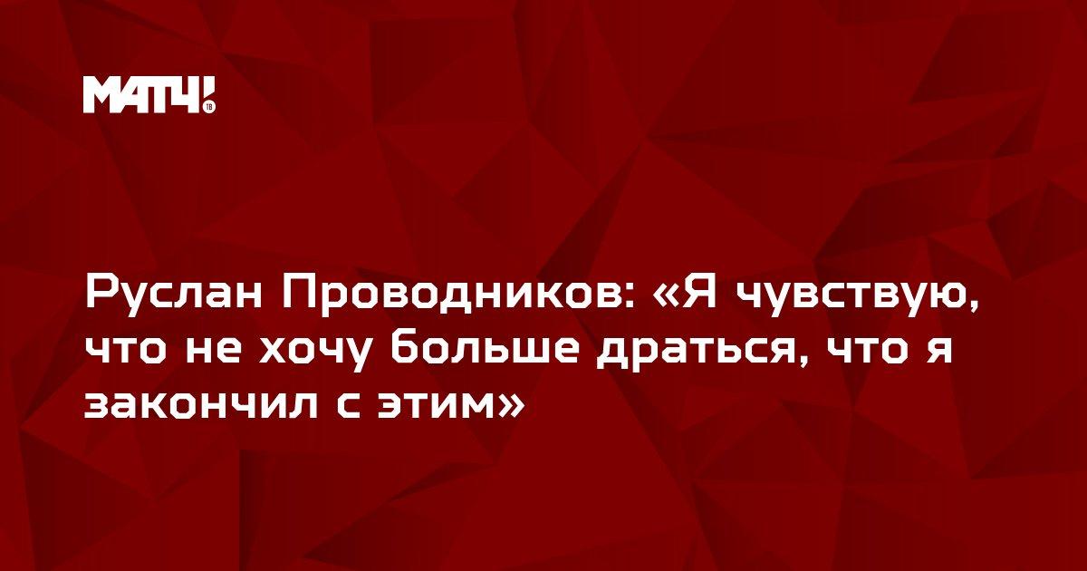 Руслан Проводников: «Я чувствую, что не хочу больше драться, что я закончил с этим»