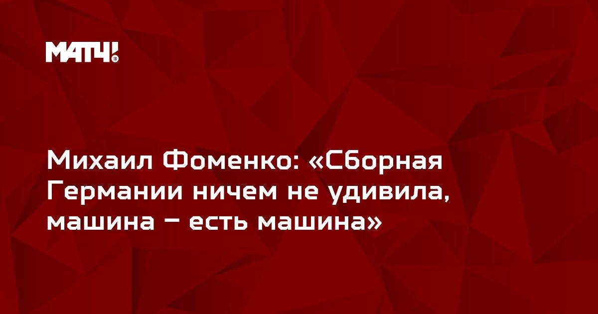 Михаил Фоменко: «Сборная Германии ничем не удивила, машина – есть машина»