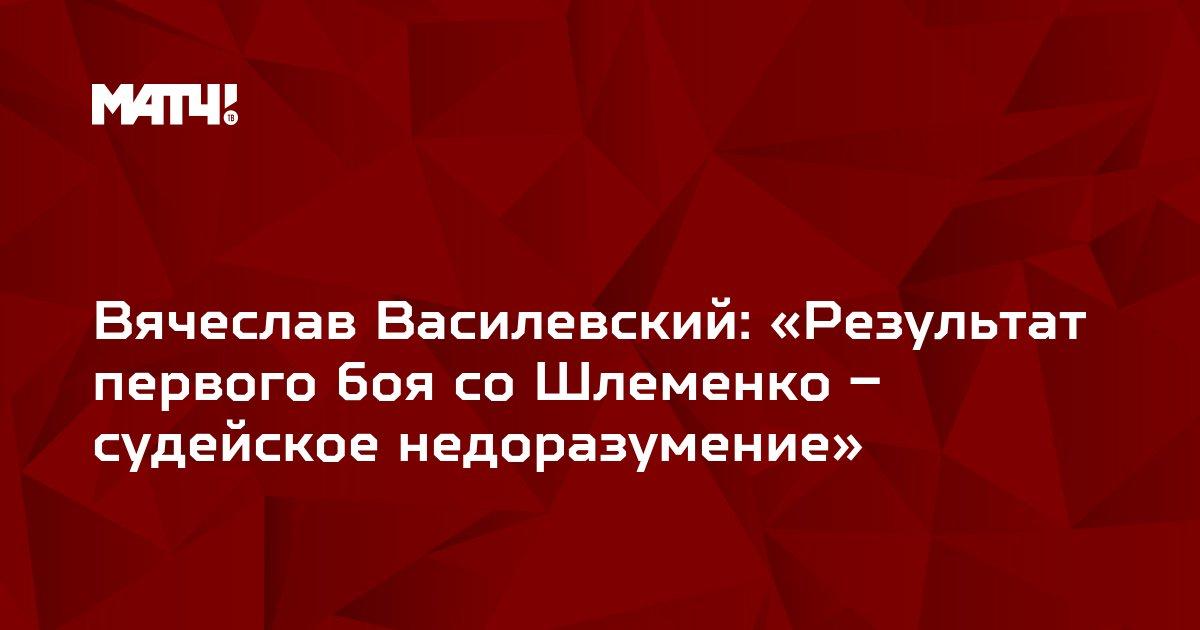 Вячеслав Василевский: «Результат первого боя со Шлеменко – судейское недоразумение»