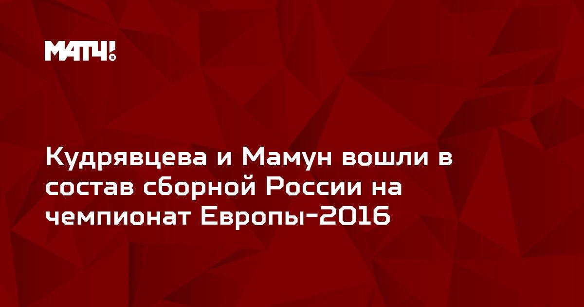 Кудрявцева и Мамун вошли в состав сборной России на чемпионат Европы-2016