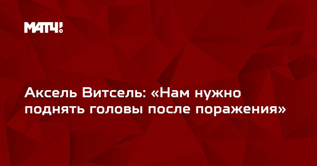 Аксель Витсель: «Нам нужно поднять головы после поражения»