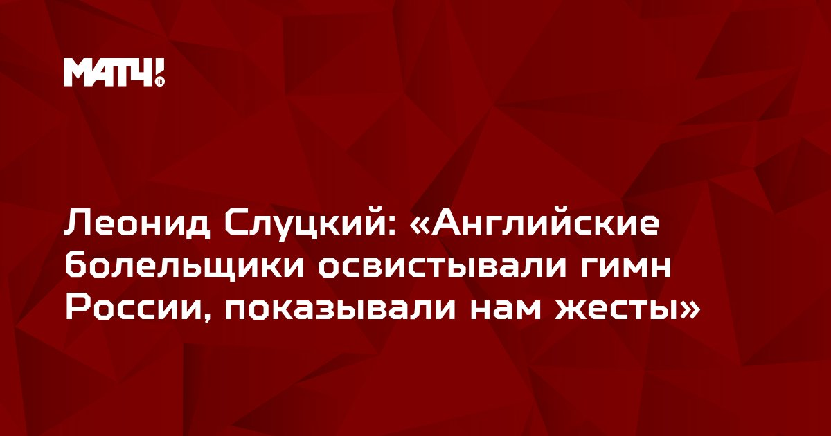 Леонид Слуцкий: «Английские болельщики освистывали гимн России, показывали нам жесты»