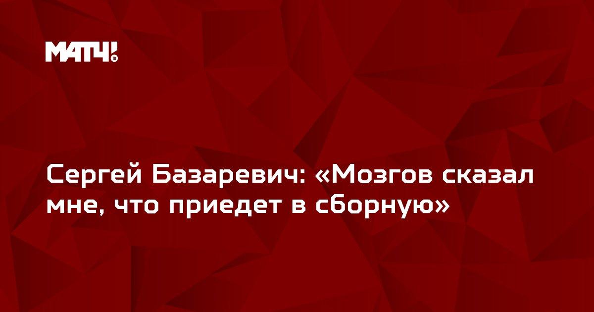 Сергей Базаревич: «Мозгов сказал мне, что приедет в сборную»